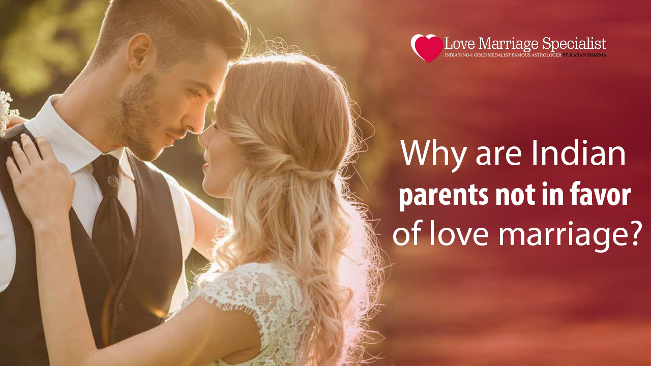 Why are Indian parents not in favor of love marriage?