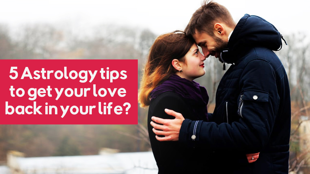5 Astrology tips to get your love back in your life?
